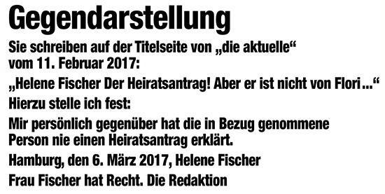 """Gegendarstellung - Sie schreiben auf der Titelseite von """"die aktuelle"""" vom 11. Februar 2017: """"Helene Fischer Der Heiratsantrag! Aber er ist nicht von Flori ..."""" Hierzu stelle ich fest: Mir persönlich gegenüber hat die in Bezug genommene Person nie einen Heiratsantrag erklärt. Hamburg, den 6. März 2017, Helene Fischer - Frau Fischer hat Recht. Die Redaktion"""