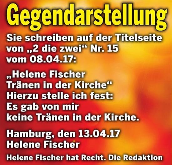 """Gegendarstellung - Sie schreiben auf der Titelseite von """"2 die zwei"""" Nr. 15 vom 08.04.17: """"Helene Fischer - Tränen in der Kirche"""" Hierzu stelle ich fest: Es gab von mir keine Tränen in der Kirche. Hamburg, den 13.04.17 Helene Fischer - Helene Fischer hat Recht. Die Redaktion"""