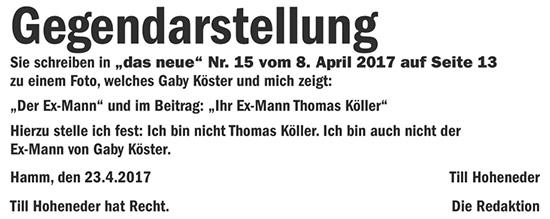 """Gegendarstellung - Sie schreiben in """"das neue"""" Nr. 15 vom 8. April 2017 auf Seite 13 zu einem Foto, welches Gaby Köster und mich zeigt: """"Der Ex-Mann"""" und im Beitrag: """"Ihr Ex-Mann Thomas Köller"""" - Hierzu stelle ich fest: Ich bin nicht Thomas Köller. Ich bin auch nicht der Ex-Mann von Gaby Köster. Hamm, den 23.4.2017 Till Hoheneder - Till Hoheneder hat Recht. Die Redaktion"""