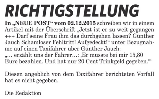 """Richtigstellung - In """"NEUE POST"""" vom 02.12.2015 schreiben wir in einem Artikel mit der Überschrift """"Jetzt ist er zu weit gegangen +++ Darf seine Frau ihm das durchgehen lassen? Günther Jauch Schamloser Fehltritt! Aufgedeckt!"""" unter Bezugnahme auf einen Taxifahrer über Günther Jauch: """"... erzählt uns der Fahrer...: 'Er musste bei mir 15,80 Euro bezahlen. Und hat nur 20 Cent Trinkgeld gegeben.'"""" - Diesen angeblich von dem Taxifahrer berichteten Vorfall hat es nicht gegeben. Die Redaktion"""