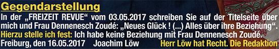 """Gegendarstellung - In der """"FREIZEIT REVUE"""" vom 03.05.2017 schreiben Sie auf der Titelseite über mich und meine Frau Dennenesch Zoudé: """"Neues Glück ! (...) Alles über ihre Beziehung"""". - Hierzu stelle ich fest: Ich habe keine Beziehung mit Frau Dennenesch Zoudé. Freiburg, den 16.05.2017 Joachim Löw - Her Löw hat Recht. Die Redaktion"""