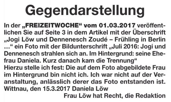 """Gegendarstellung - In der """"FREIZEITWOCHE"""" vom 01.03.2017 veröffentlichen Sie auf Seite 3 in dem Artikel mit der Überschrift """"Jogi Löw und Dennenesch Zoudé - Frühling in Berlin ..."""" ein Foto mit der Bildunterschrift """"Juli 2016: Jogi und Dennenesch strahlen sich an. Im Hintergrund: seine Ehefrau Daniela. Kurz danach kam die Trennung"""" - Hierzu stelle ich fest: Die auf dem Foto abgebildete Frau im Hintergrund bin nicht ich. Ich war nicht auf der Veranstaltung, anlässlich derer das Foto entstanden ist. Wittnau, den 15.3.2017 Daniela Löw - Frau Löw hat Recht, die Redaktion"""