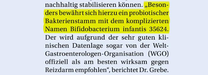 """Ausriss: """"'Besonders bewährt sich hierzu ein probiotischer Bakterienstamm mit dem komplizierten Namen Bifidobacterium infantis 35624. Der wird aufgrund der sehr guten klinischen Datenlage sogar von der Welt-Gastroenterologen-Organisation (WGO) offiziell als am besten wirksam gegen Reizdarm empfohlen', berichtet Dr. Grebe."""""""
