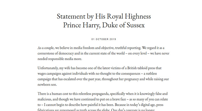 Screenshot: Statement by His Royal Highness Prince Harry, Duke of Sussex - 01 October 2019 - As a couple, we believe in media freedom and objective, truthful reporting. We regard it as a cornerstone of democracy and in the current state of the world – on every level – we have never needed responsible media more. Unfortunately, my wife has become one of the latest victims of a British tabloid press that wages campaigns against individuals with no thought to the consequences – a ruthless campaign that has escalated over the past year, throughout her pregnancy and while raising our newborn son. There is a human cost to this relentless propaganda, specifically when it is knowingly false and malicious, and though we have continued to put on a brave face – as so many of you can relate to – I cannot begin to describe how painful it has been. Because in today's digital age, press fabrications are repurposed as truth across the globe. (...)