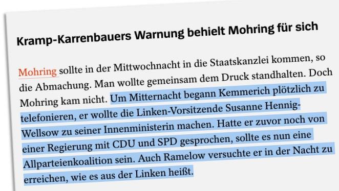 Um Mitternacht begann Kemmerich plötzlich zu telefonieren, er wollte die Linken-Vorsitzende Susanne Hennig-Wellsow zu seiner Innenministerin machen. Hatte er zuvor noch von einer Regierung mit CDU und SPD gesprochen, sollte es nun eine Allparteienkoalition sein. Auch Ramelow versuchte er in der Nacht zu erreichen, wie es aus der Linken heißt.
