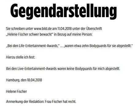 """Gegendarstellung - Sie schreiben unter www.bild.de am 11.04.2018 unter der Überschrift """"Helene Fischer schwer bewacht"""" in Bezug auf emine Person: """"Bei den Life-Entertainment-Awards ... waren etwa zehn Bodyguards für sie abgestellt."""" Hierzu stelle ich fest: Bei den Live-Entertainment-Awards waren keine Bodyguards für mich abgestellt. Hamburg, den 18.04.2018, Helene Fischer. Anmerkung der Redaktion: Frau Fischer hat recht."""