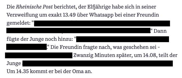 Die 'Rheinische Post' berichtet, der Elfjährige habe sich in seiner Verzweiflung um exakt 13.49 über Whatsapp bei einer Freundin gemeldet: '(…)' Dann fügte der Junge noch hinzu: '(…)' Die Freundin fragte nach, was geschehen sei (…) Zwanzig Minuten später, um 14.08, teilt der Junge (…).
