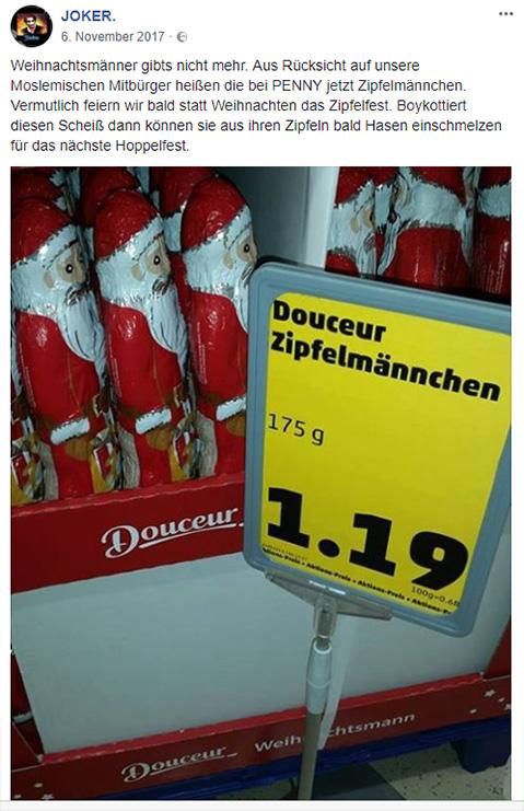 """Facebook-Post: """"Weihnachtsmänner gibts nicht mehr. Aus Rücksicht auf unsere Moslemischen Mitbürger heißen die bei PENNY jetzt Zipfelmännchen. Vermutlich feiern wir bald statt Weihnachten das Zipfelfest. Boykottiert diesen Scheiß dann können sie aus ihren Zipfeln bald Hasen einschmelzen für das nächste Hoppelfest."""""""