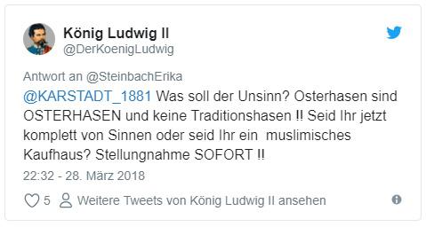 """Tweet: """"@KARSTADT_1881 Was soll der Unsinn? Osterhasen sind OSTERHASEN und keine Traditionshasen !! Seid Ihr jetzt komplett von Sinnen oder seid Ihr ein muslimisches Kaufhaus? Stellungnahme SOFORT !!"""""""