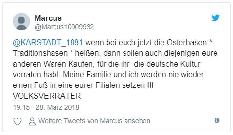 """Tweet: """"@KARSTADT_1881 wenn bei euch jetzt die Osterhasen * Traditionshasen * heißen, dann sollen auch diejenigen eure anderen Waren Kaufen, für die ihr die deutsche Kultur verraten habt. Meine Familie und ich werden nie wieder einen Fuß in eine eurer Filialen setzen !!! VOLKSVERRÄTER"""""""